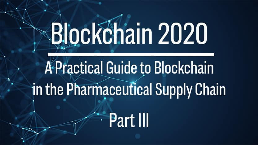 Blockchain: Practical Solutions for the Pharmaceutical Supply Chain (Part III)